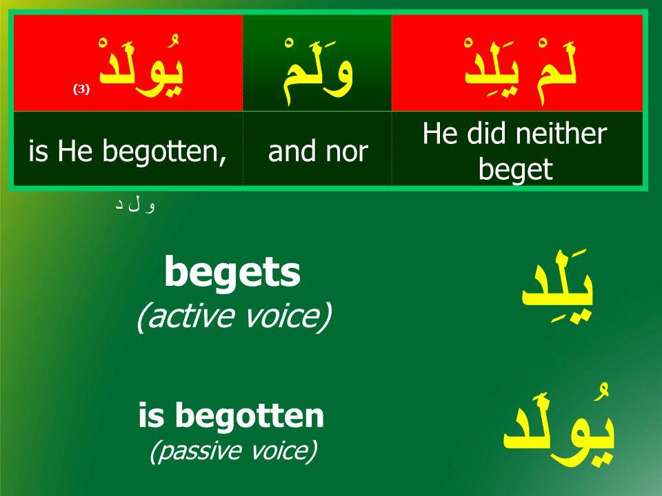 لَمْ يَلِدْ وَلَمْيُولَدْ ( 3) He did neither beget and noris He begotten, و ل د begets (active voice) is begotten (passive voice) يَلِد يُولَد