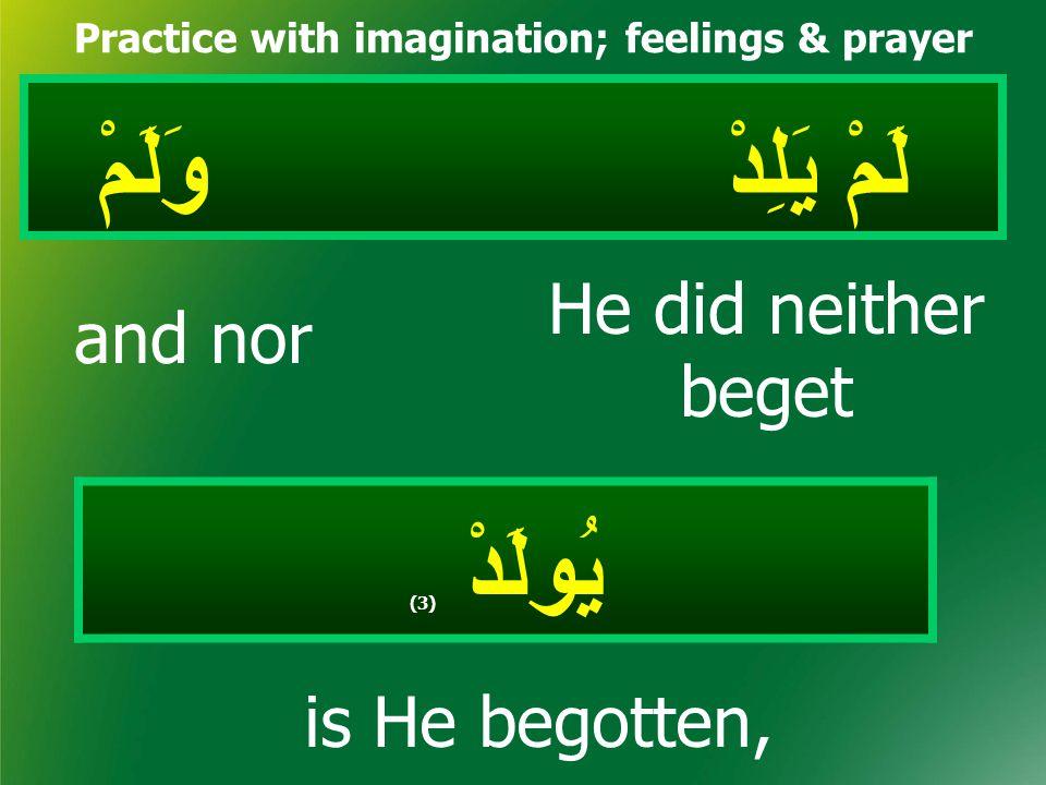 لَمْ يَلِدْ وَلَمْ Practice with imagination; feelings & prayer يُولَدْ ( 3) He did neither beget and nor is He begotten,