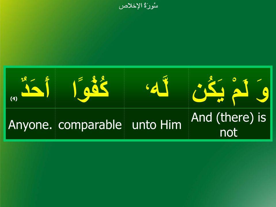 وَ لَمْ يَكُن لَّه ، كُفُوًاأَحَدٌ ( 4) And (there) is not unto HimcomparableAnyone. سُورَةُ الإخلاص