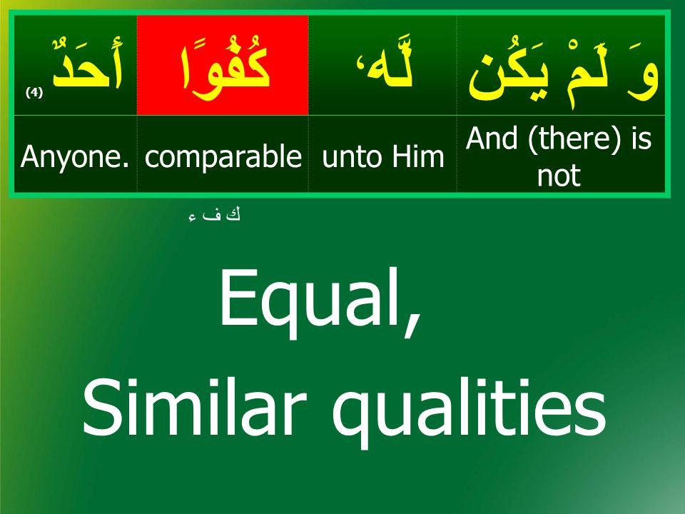 وَ لَمْ يَكُن لَّه ، كُفُوًاأَحَدٌ ( 4) And (there) is not unto HimcomparableAnyone. ك ف ء Equal, Similar qualities