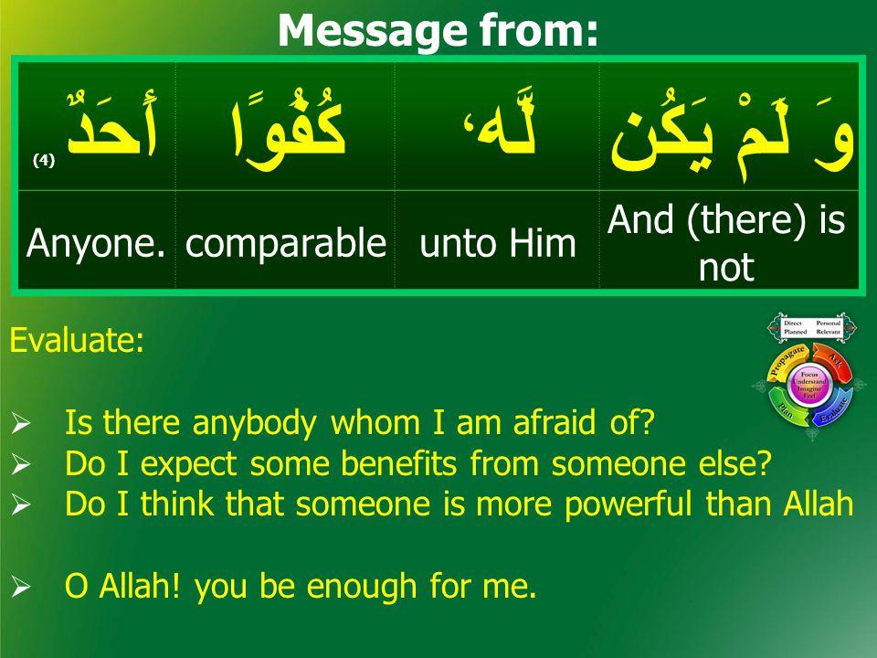 وَ لَمْ يَكُن لَّه ، كُفُوًاأَحَدٌ ( 4) And (there) is not unto HimcomparableAnyone. Message from: Evaluate:  Is there anybody whom I am afraid of? 