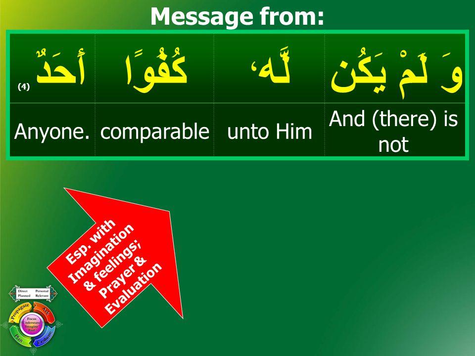 وَ لَمْ يَكُن لَّه ، كُفُوًاأَحَدٌ ( 4) And (there) is not unto HimcomparableAnyone. Message from: Esp. with Imagination & feelings; Prayer & Evaluati
