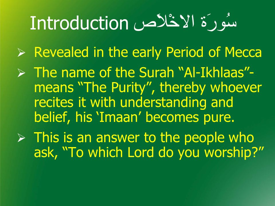 Introduction سُورَة الاخْلاَص  Revealed in the early Period of Mecca  The name of the Surah Al-Ikhlaas - means The Purity , thereby whoever recites it with understanding and belief, his 'Imaan' becomes pure.