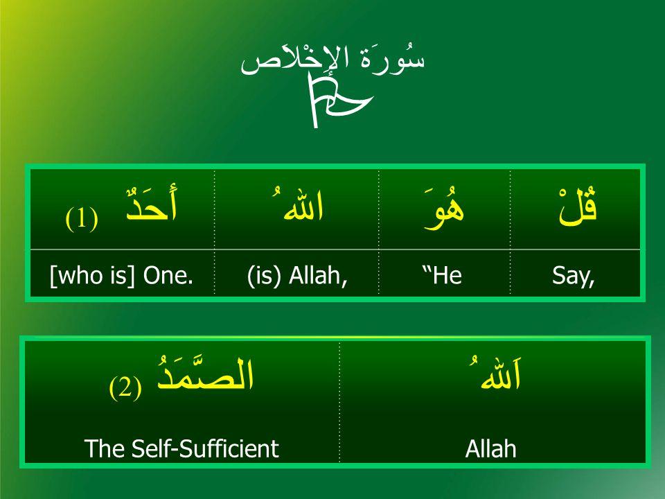 """سُورَة الإِخْلاَص قُلْهُوَاﷲ ُأَحَدٌ ( 1) Say,""""He(is) Allah,[who is] One.  اَﷲ ُالصَّمَدُ ( 2) AllahThe Self-Sufficient"""