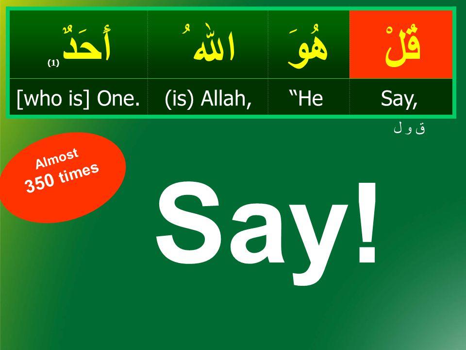 """قُلْهُوَ اﷲ ُ أَحَدٌ ( 1) Say,""""He(is) Allah,[who is] One. ق و ل Say! Almost 350 times"""