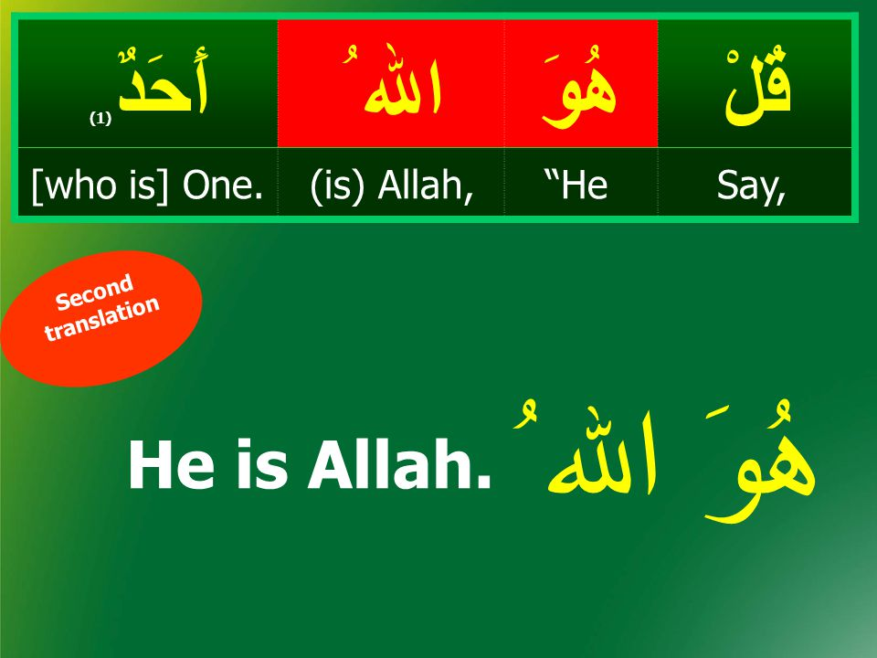 قُلْهُوَ اﷲ ُ أَحَدٌ ( 1) Say, He(is) Allah,[who is] One. أ ح د One and only Used only for Allah