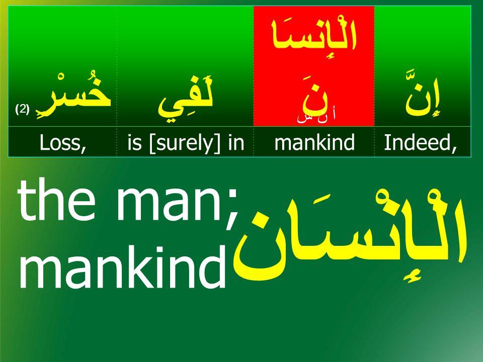 إِنَّ الْإِنسَا نَلَفِيخُسْرٍ ( 2) Indeed,mankindis [surely] inLoss, أ ن سأ ن س إنْسَا ن man