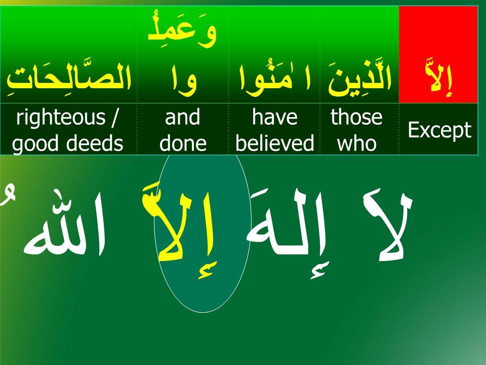 إِلاَّالَّذِينَ ا ٰمَنُوا وَعَمِلُ واالصَّالِحَاتِ Except those who have believed and done righteous / good deeds سُورَةُ العصر