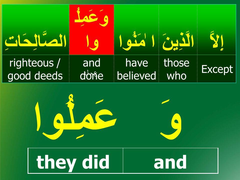 إِيمَا ن belief, faith إِلاَّالَّذِينَ ا ٰمَنُوا وَعَمِلُ واالصَّالِحَاتِ Except those who have believed and done righteous / good deeds أ م نأ م ن