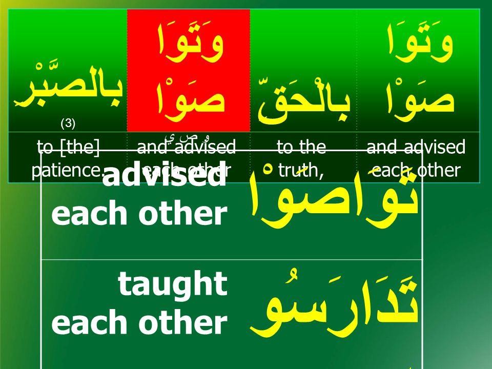Truth; (in Qur'an & Sunnah) حَقّ وَتَوَا صَوْابِالْحَقِّ وَتَوَا صَوْا بِالصَّبْرِ (3) and advised each other to the truth, and advised each other to [the] patience.