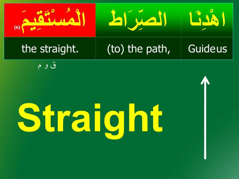 اهْدِنَاالصِّرَاطَالْمُسْتَقِيمَ ( 6) Guide us(to) the path,the straight. ق و مق و م Straight