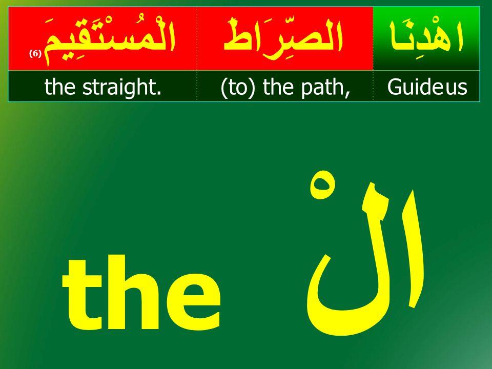 the الْ اهْدِنَاالصِّرَاطَالْمُسْتَقِيمَ ( 6) Guide us(to) the path,the straight.