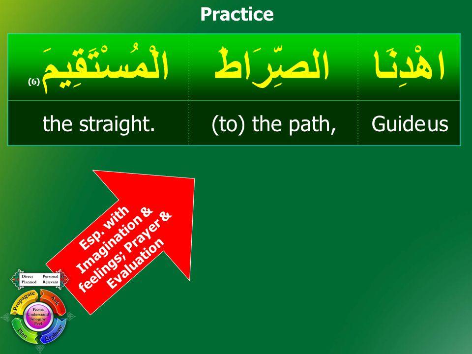 Practice Esp. with Imagination & feelings; Prayer & Evaluation اهْدِنَاالصِّرَاطَالْمُسْتَقِيمَ ( 6) Guide us(to) the path,the straight.