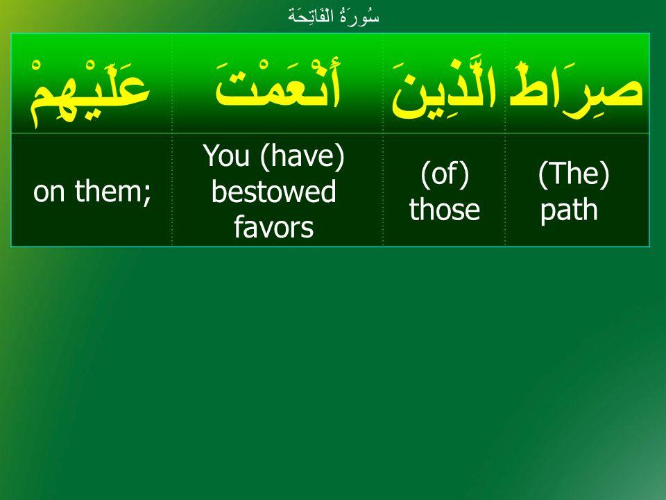 صِرَاطَالَّذِينَأَنْعَمْتَعَلَيْهِمْ (The) path (of) those You (have) bestowed favors on them; سُورَةُ الْفَاتِحَة