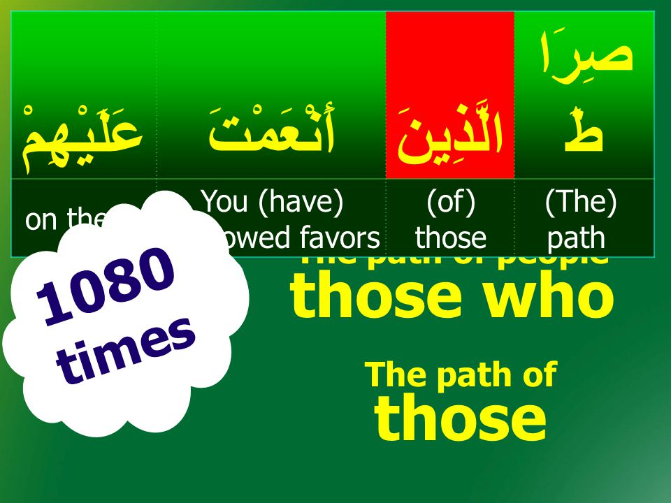 The path of people those who صِرَا طَالَّذِينَأَنْعَمْتَعَلَيْهِمْ (The) path (of) those You (have) bestowed favors on them; 1080 times The path of th