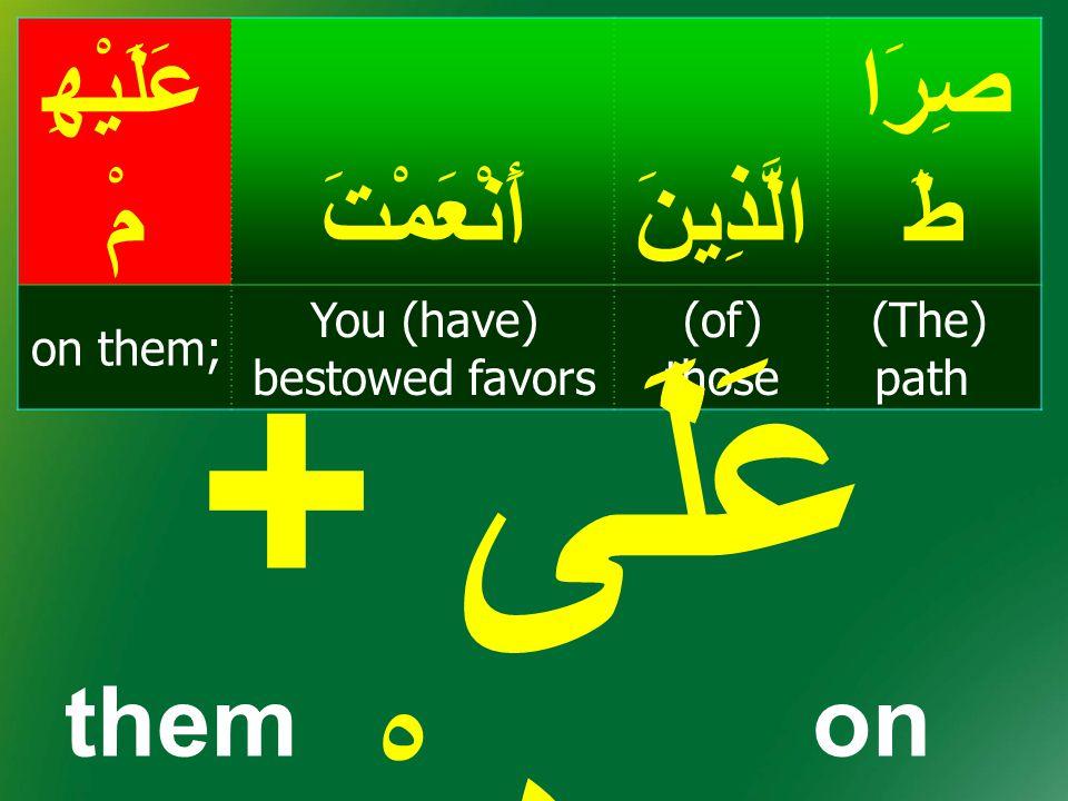 صِرَا طَالَّذِينَأَنْعَمْتَ عَلَيْهِ مْ (The) path (of) those You (have) bestowed favors on them; عَلَى + هِمْ themon