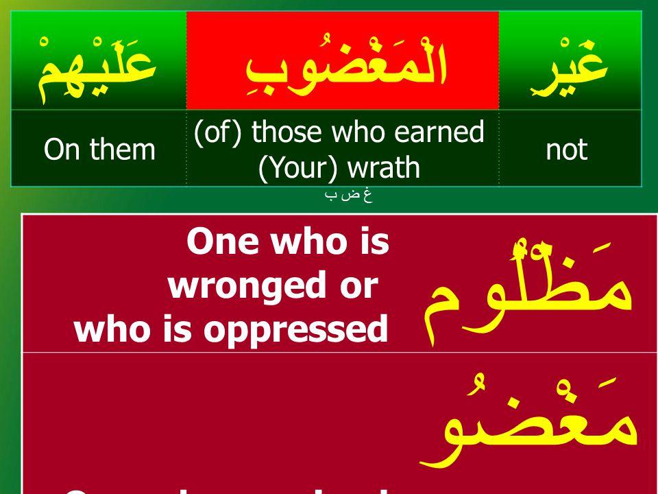 غَيْرِالْمَغْضُوبِعَلَيْهِمْ not (of) those who earned (Your) wrath On them غ ض بغ ض ب One who is wronged or who is oppressed مَظْلُوم One who receive