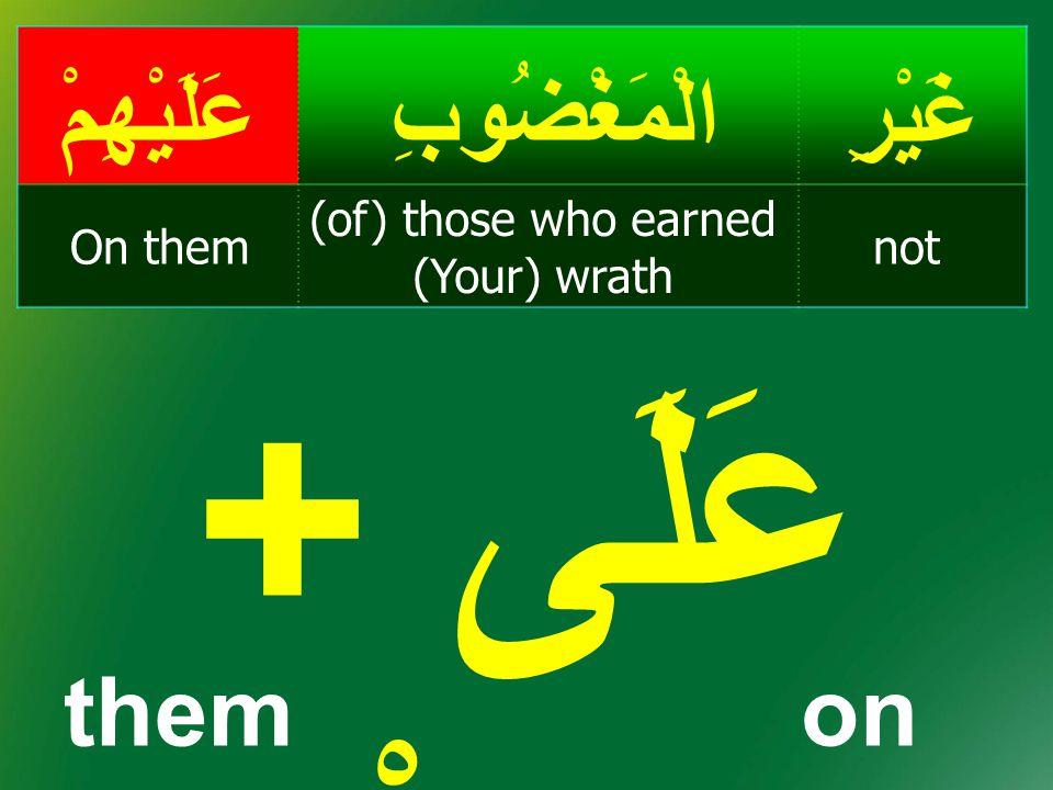 غَيْرِالْمَغْضُوبِعَلَيْهِمْ not (of) those who earned (Your) wrath On them عَلَى + هِمْ themon