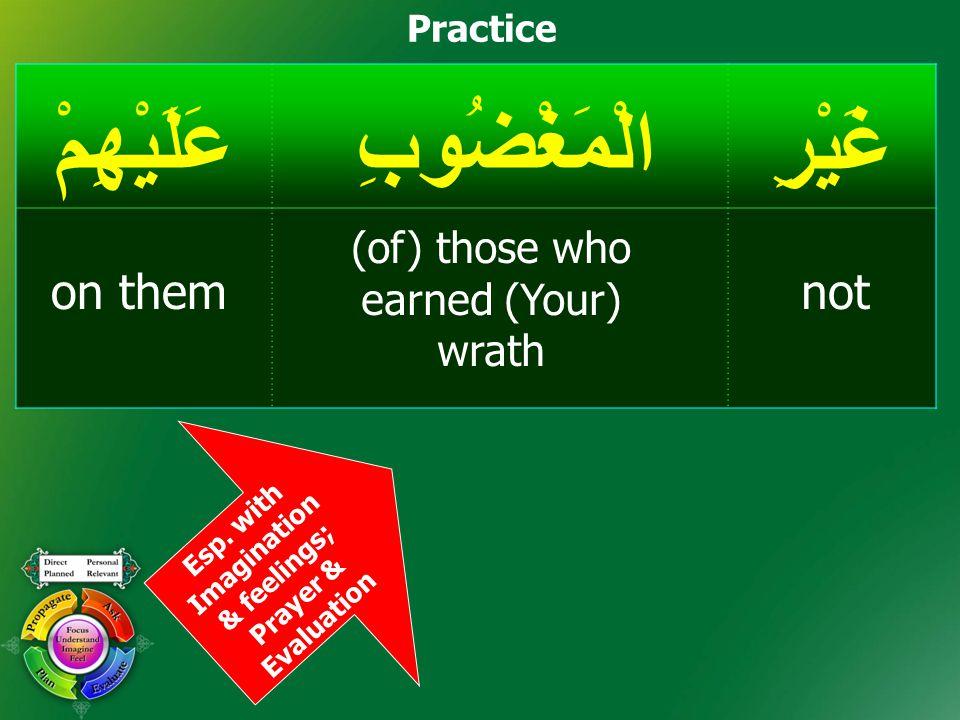 Practice Esp. with Imagination & feelings; Prayer & Evaluation غَيْرِالْمَغْضُوبِعَلَيْهِمْ noton them (of) those who earned (Your) wrath