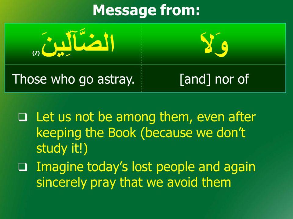 وَلاَالضَّآلِّينَ ( 7) [and] nor ofThose who go astray. Message from:  Let us not be among them, even after keeping the Book (because we don't study