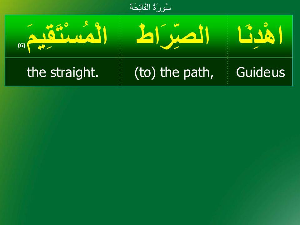 اهْدِنَاالصِّرَاطَالْمُسْتَقِيمَ ( 6) Guide us(to) the path,the straight. سُورَةُ الْفَاتِحَة