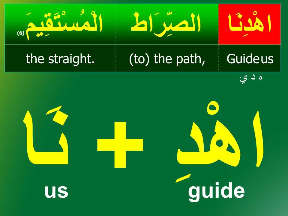 هِدَايَة، هُدى اهْدِنَاالصِّرَاطَالْمُسْتَقِيمَ ( 6) Guide us(to) the path,the straight.