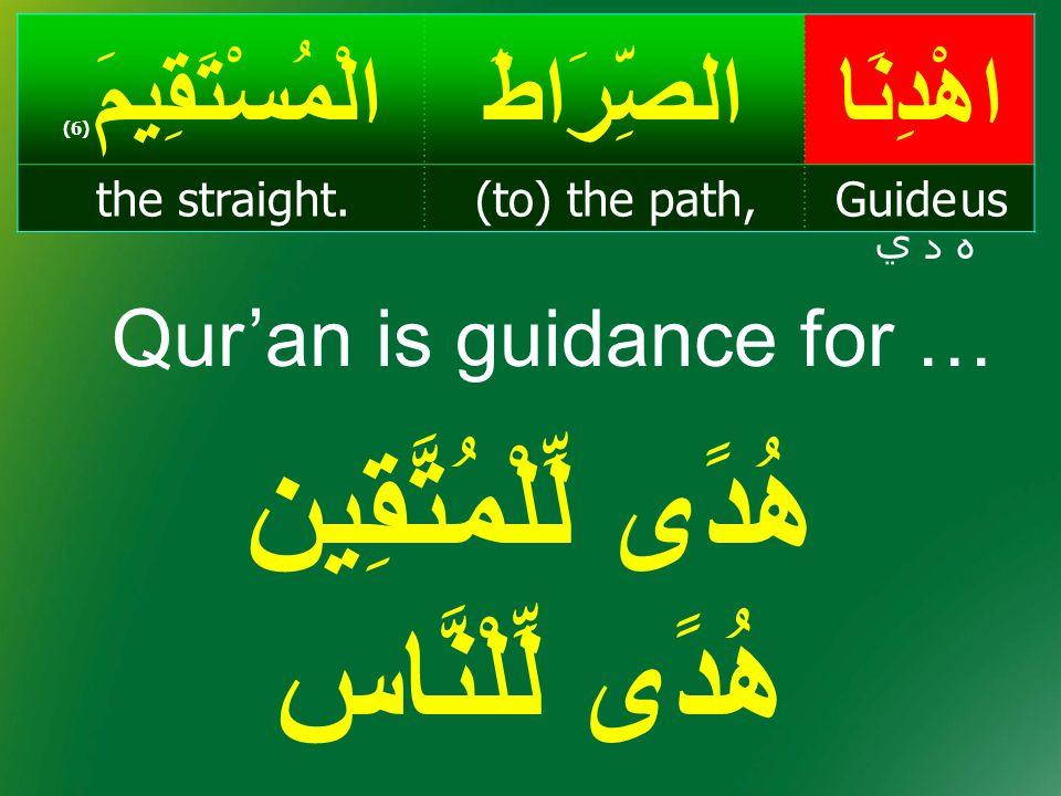 هُدًى لِّلْمُتَّقِين هُدًى لِّلْنَّاس اهْدِنَاالصِّرَاطَالْمُسْتَقِيمَ ( 6) Guide us(to) the path,the straight. ه د ي Qur'an is guidance for …