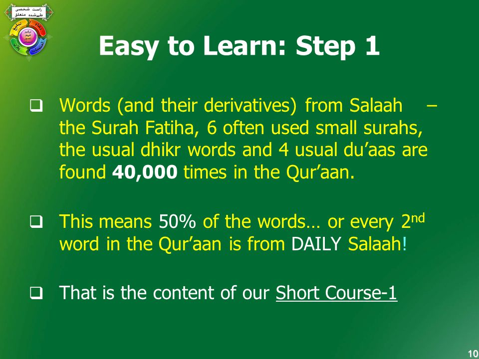 10 Easy to Learn: Step 1  Words (and their derivatives) from Salaah – the Surah Fatiha, 6 often used small surahs, the usual dhikr words and 4 usual du'aas are found 40,000 times in the Qur'aan.