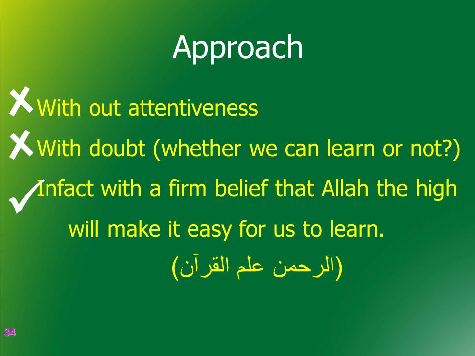 34 34 Approach With out attentiveness With doubt (whether we can learn or not ) Infact with a firm belief that Allah the high will make it easy for us to learn.