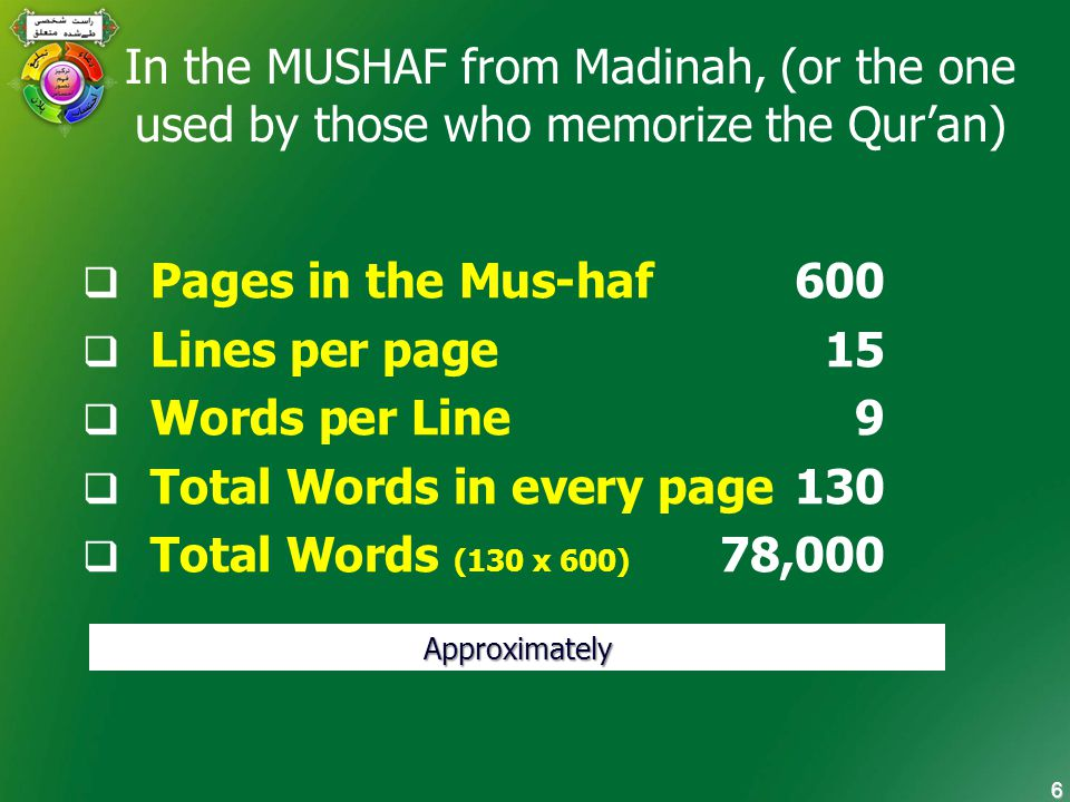 6 In the MUSHAF from Madinah, (or the one used by those who memorize the Qur'an)  Pages in the Mus-haf 600  Lines per page 15  Words per Line 9  Total Words in every page 130  Total Words (130 x 600) 78,000 Approximately