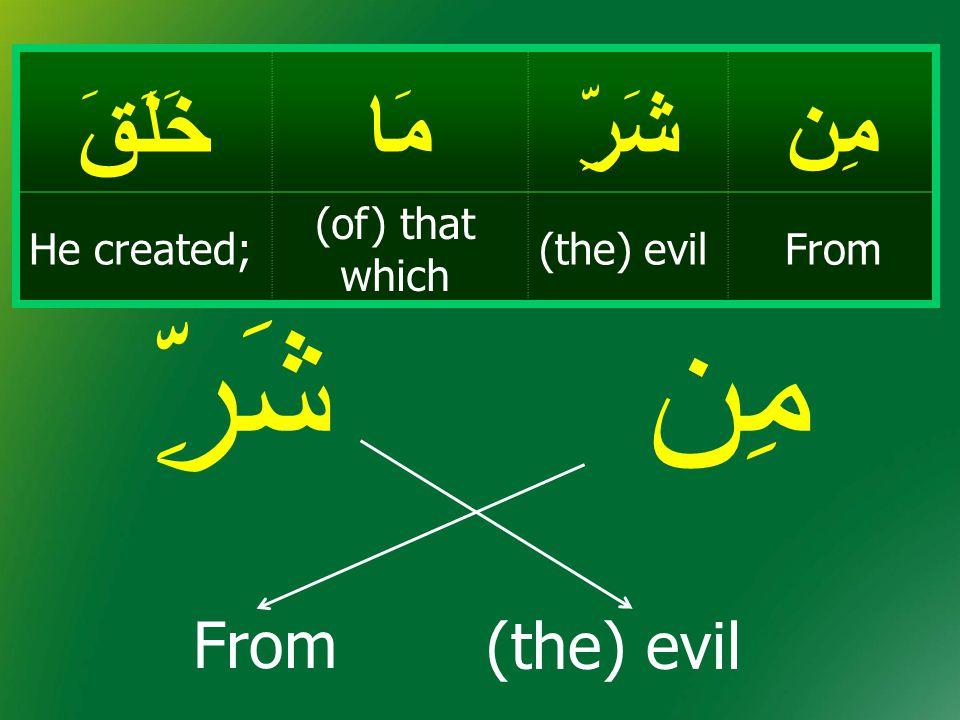 مِن شَرِّ From مِنشَرِّمَاخَلَقَ From(the) evil (of) that which He created; (the) evil
