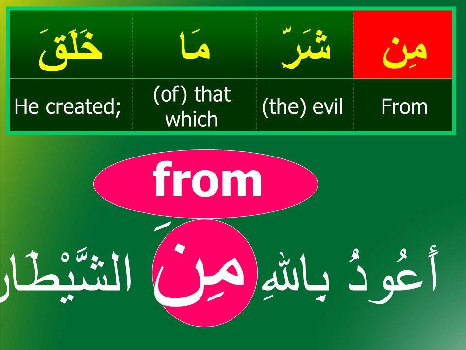 مِنشَرِّمَاخَلَقَ From(the) evil (of) that which He created; from أَعُوذُ بِاﷲِ مِنَ الشَّيْطَان