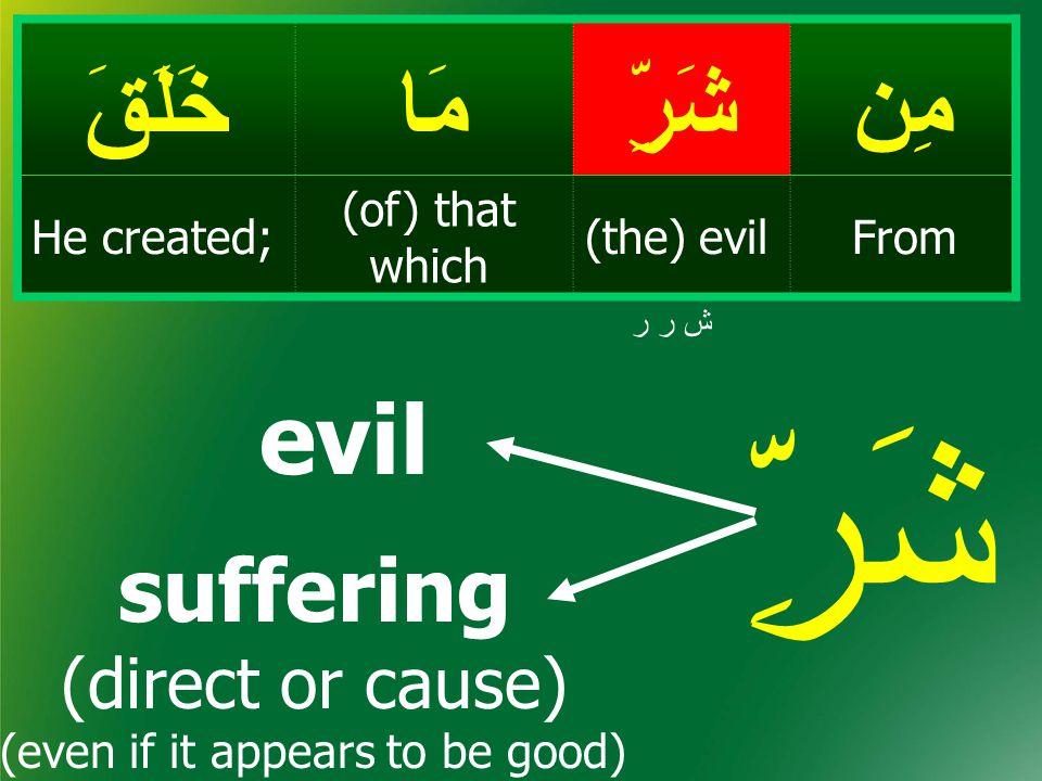 مِنشَرِّمَاخَلَقَ From(the) evil (of) that which He created; ش ر ر شَرِّ evil suffering (direct or cause) (even if it appears to be good)