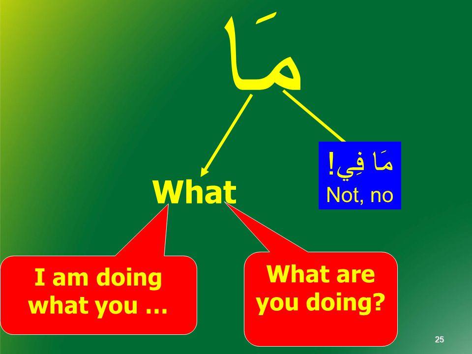 مَا What What are you doing I am doing what you … مَا فِي! Not, no 25