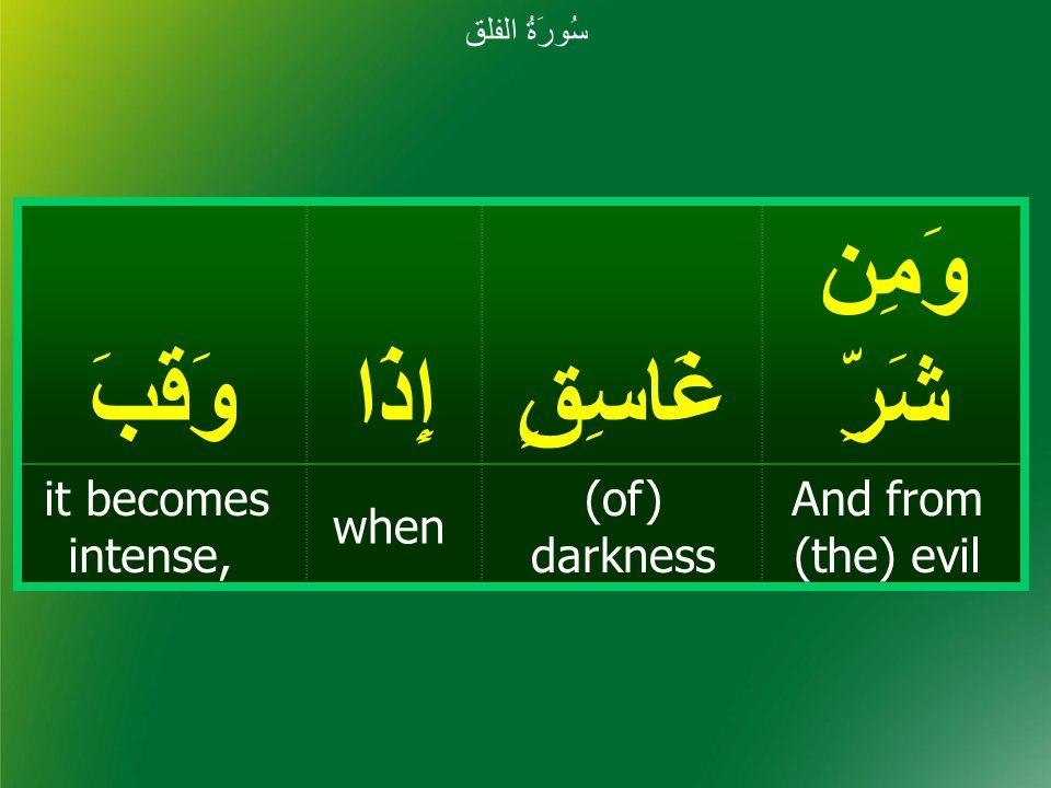وَمِن شَرِّغَاسِقٍإِذَاوَقَبَ And from (the) evil (of) darkness when it becomes intense, سُورَةُ الفلق