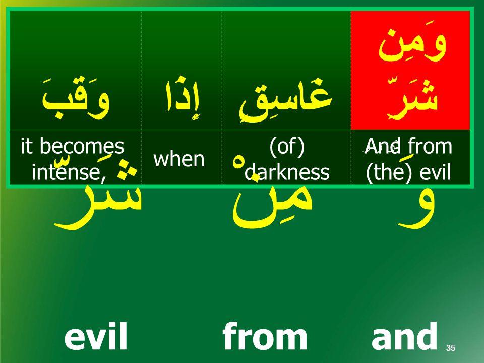 وَمِن شَرِّغَاسِقٍإِذَاوَقَبَ And from (the) evil (of) darkness when it becomes intense, ش ر ر evilfromand 35 شَرّمِنْوَ