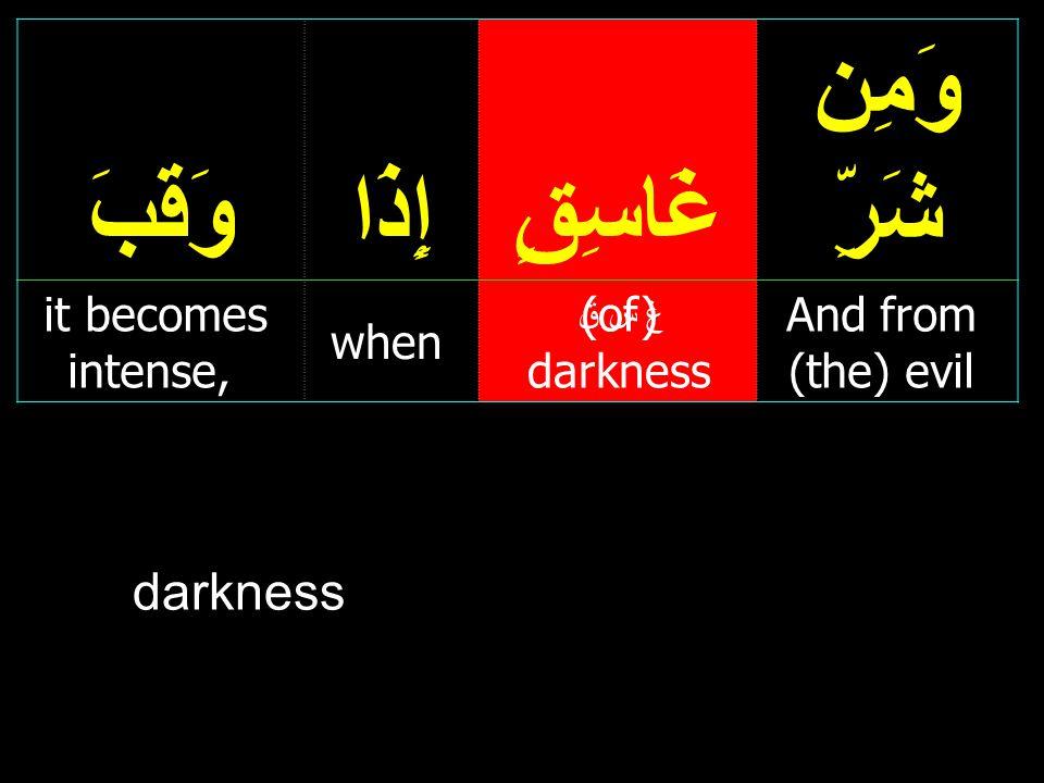 وَمِن شَرِّغَاسِقٍإِذَاوَقَبَ And from (the) evil (of) darkness when it becomes intense, غ س ق darkness
