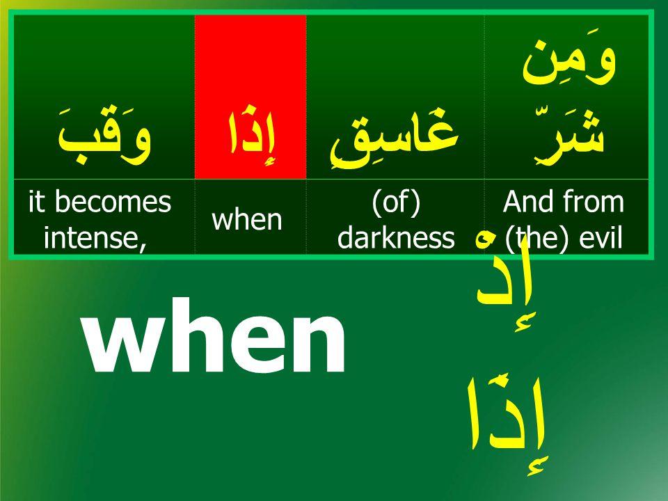 وَمِن شَرِّغَاسِقٍإِذَاوَقَبَ And from (the) evil (of) darkness when it becomes intense, when إِذْ إِذَا