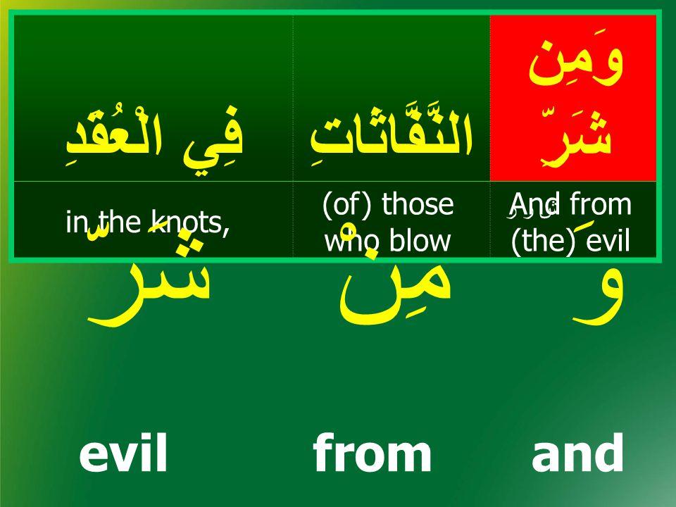 وَمِن شَرِّالنَّفَّاثَاتِ فِي الْعُقَدِ And from (the) evil (of) those who blow in the knots, ش ر ر evilfromand شَرّمِنْوَ