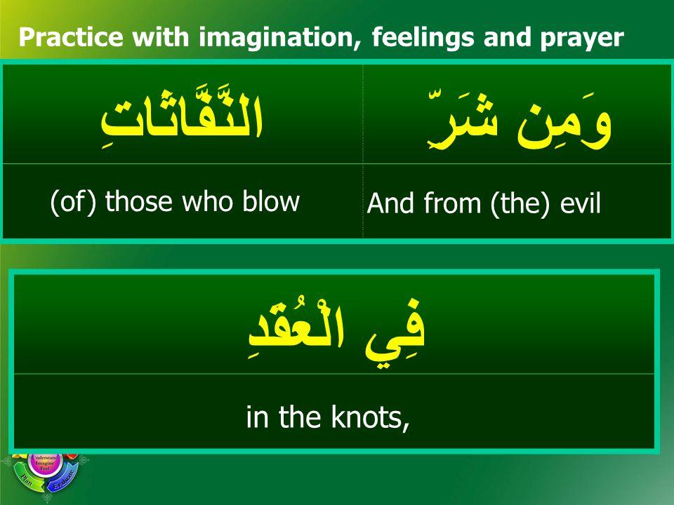 وَمِن شَرِّ النَّفَّاثَاتِ Practice with imagination, feelings and prayer فِي الْعُقَدِ And from (the) evil (of) those who blow in the knots,