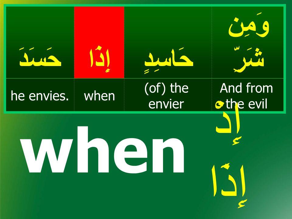 وَمِن شَرِّحَاسِدٍإِذَاحَسَدَ And from the evil (of) the envier whenhe envies. when إِذْ إِذَا
