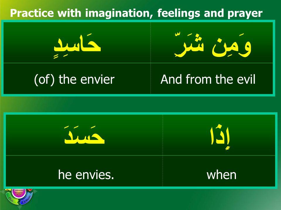 وَمِن شَرِّ حَاسِدٍ Practice with imagination, feelings and prayer إِذَاحَسَدَ And from the evil(of) the envier whenhe envies.