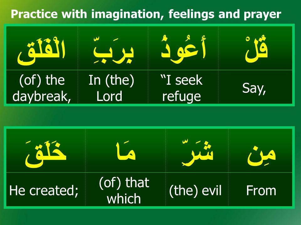 قُلْأَعُوذُبِرَبِّالْفَلَقِ Say, I seek refuge In (the) Lord (of) the daybreak, مِنشَرِّمَاخَلَقَ From(the) evil (of) that which He created; Practice with imagination, feelings and prayer