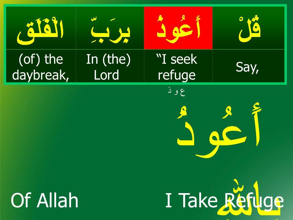 قُلْأَعُوذُبِرَبِّالْفَلَقِ Say, I seek refuge In (the) Lord (of) the daybreak, ع و ذ أَعُوذُ بِاﷲِ I Take Refuge Of Allah