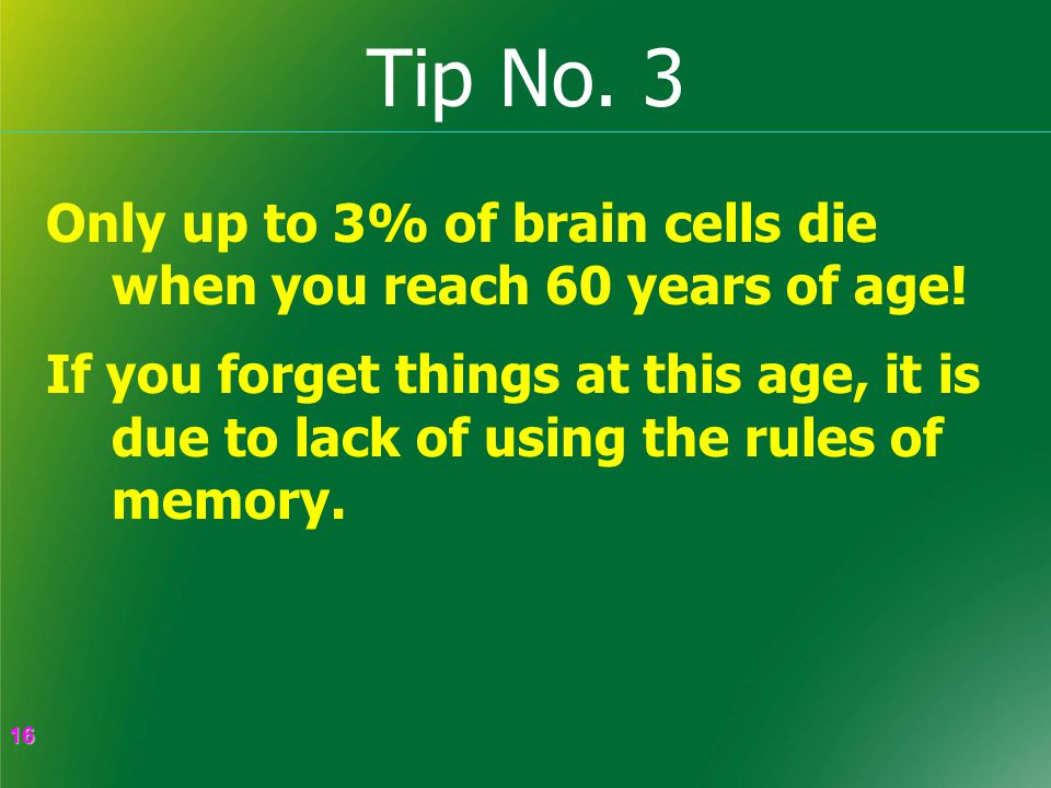 16 16 Tip No. 3 Only up to 3% of brain cells die when you reach 60 years of age.