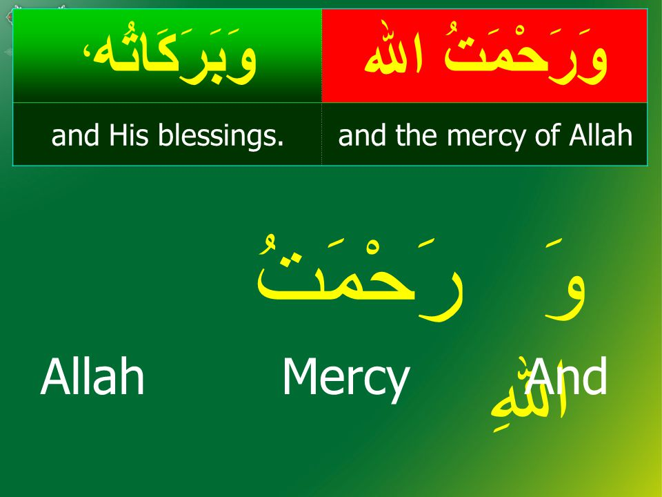 وَرَحْمَتُ اﷲ وَبَرَكَاتُه ، and the mercy of Allahand His blessings.