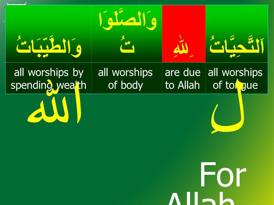 اَلتَّحِيَّاتُ ِﷲِ وَالصَّلَوَا تُوَالطَّيِّبَاتُ all worships of tongue are due to Allah all worships of body all worships by spending wealth صَلَوَاتصَلَوٰةِ + all worships of body