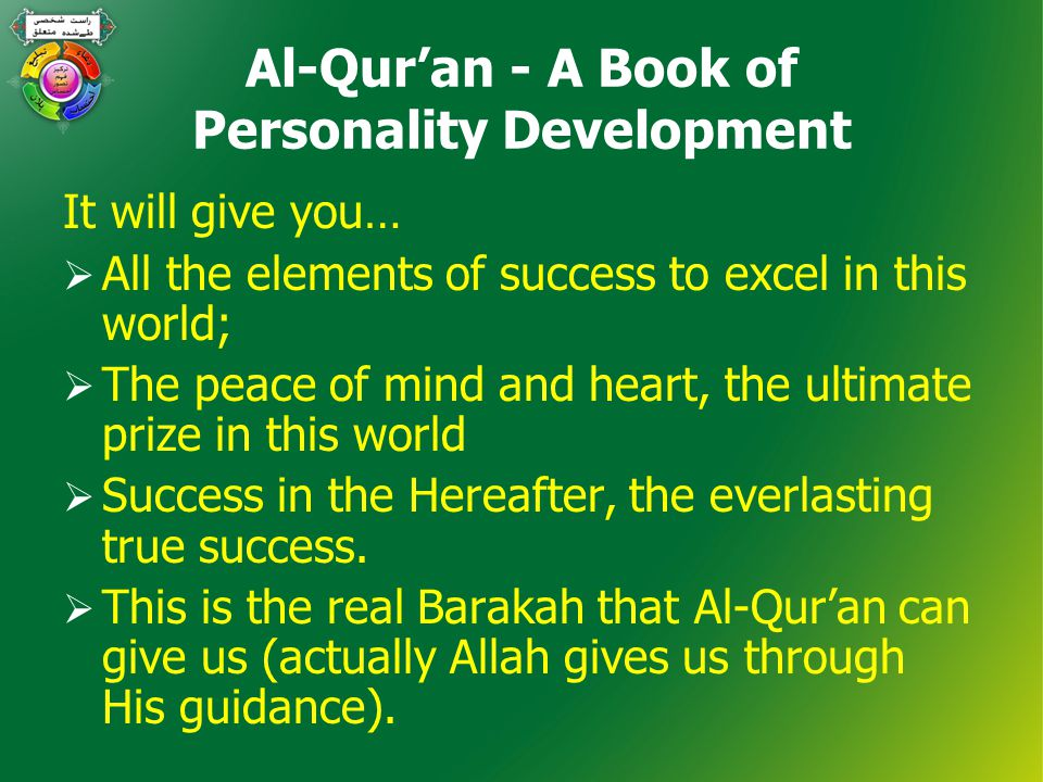 Al-Qur'an - A Book of Personality Development It will give you…  All the elements of success to excel in this world;  The peace of mind and heart, the ultimate prize in this world  Success in the Hereafter, the everlasting true success.