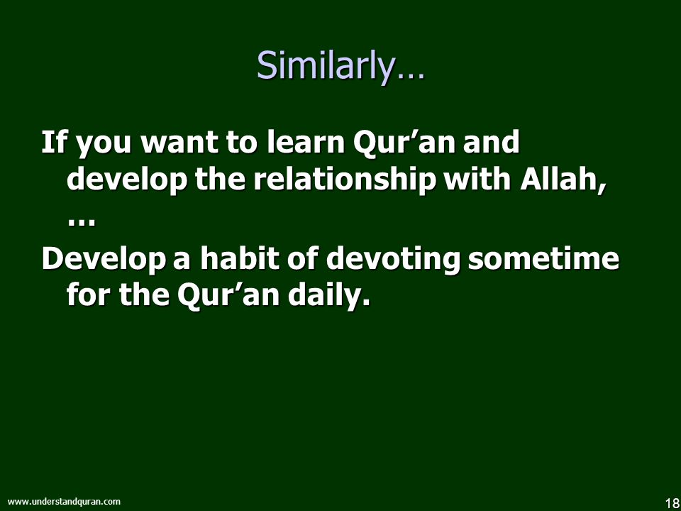 18 www.understandquran.com Similarly… If you want to learn Qur'an and develop the relationship with Allah, … Develop a habit of devoting sometime for the Qur'an daily.