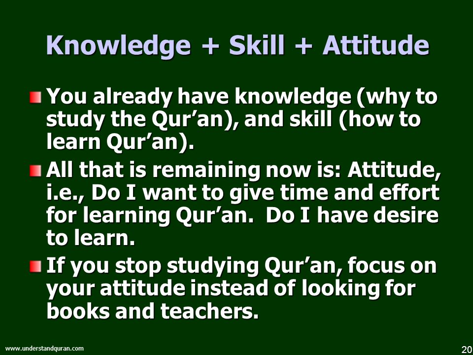 20 www.understandquran.com Knowledge + Skill + Attitude You already have knowledge (why to study the Qur'an), and skill (how to learn Qur'an).